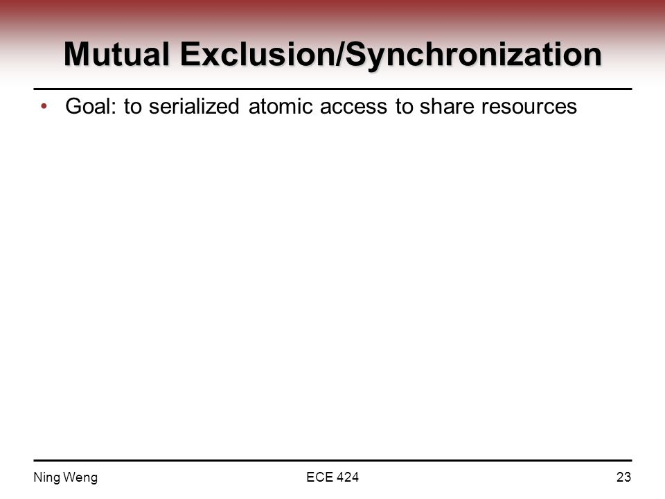 Mutual Exclusion/Synchronization Goal: to serialized atomic access to share resources Ning WengECE 42423