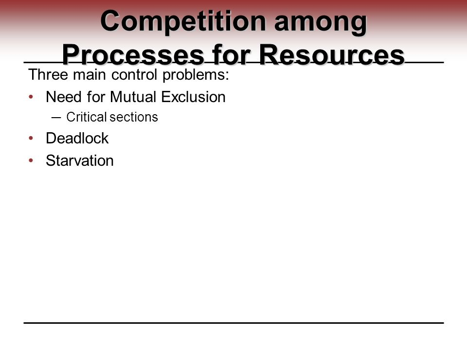 Competition among Processes for Resources Three main control problems: Need for Mutual Exclusion ─ Critical sections Deadlock Starvation