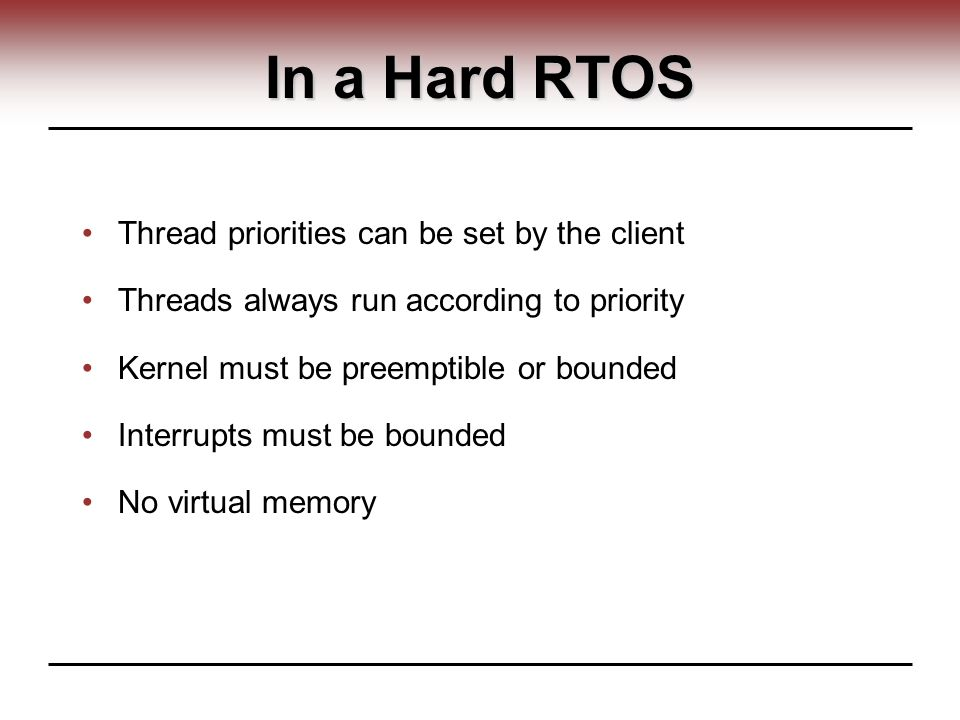 In a Hard RTOS Thread priorities can be set by the client Threads always run according to priority Kernel must be preemptible or bounded Interrupts must be bounded No virtual memory