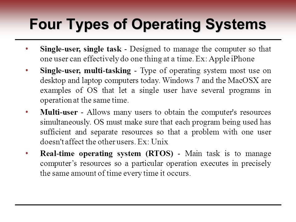 Four Types of Operating Systems Single-user, single task - Designed to manage the computer so that one user can effectively do one thing at a time.