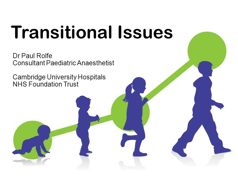 Transitional Issues Dr Paul Rolfe Consultant Paediatric Anaesthetist Cambridge University Hospitals NHS Foundation Trust