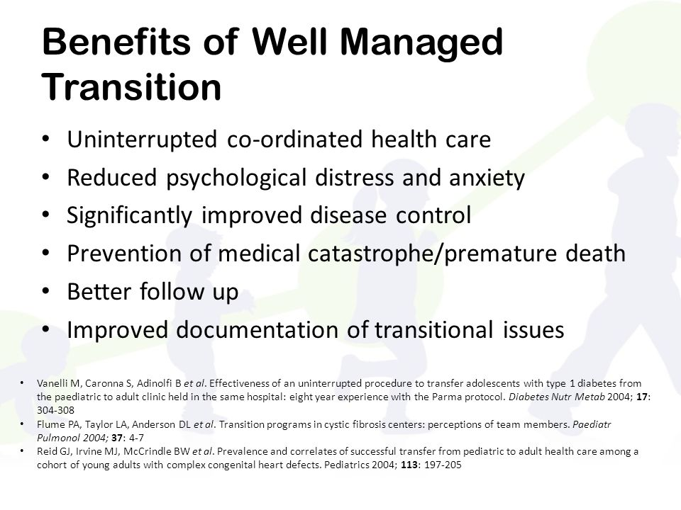 Benefits of Well Managed Transition Uninterrupted co-ordinated health care Reduced psychological distress and anxiety Significantly improved disease control Prevention of medical catastrophe/premature death Better follow up Improved documentation of transitional issues Vanelli M, Caronna S, Adinolfi B et al.