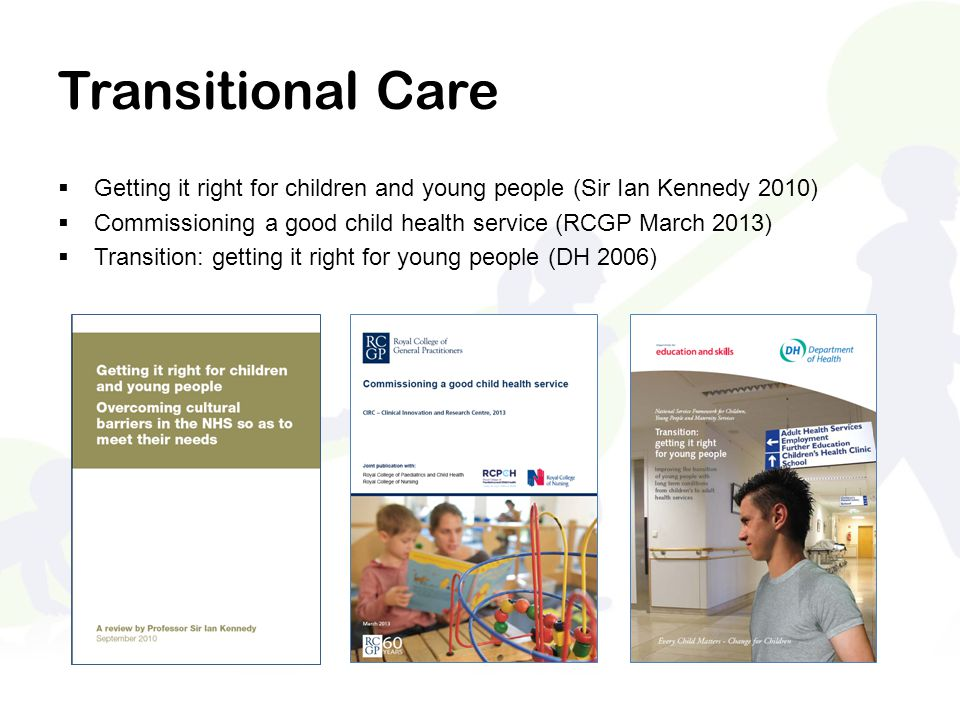 Transitional Care  Getting it right for children and young people (Sir Ian Kennedy 2010)  Commissioning a good child health service (RCGP March 2013)  Transition: getting it right for young people (DH 2006)