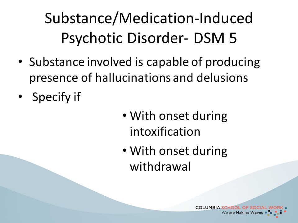 Substance/Medication-Induced Psychotic Disorder- DSM 5 Substance involved is capable of producing presence of hallucinations and delusions Specify if
