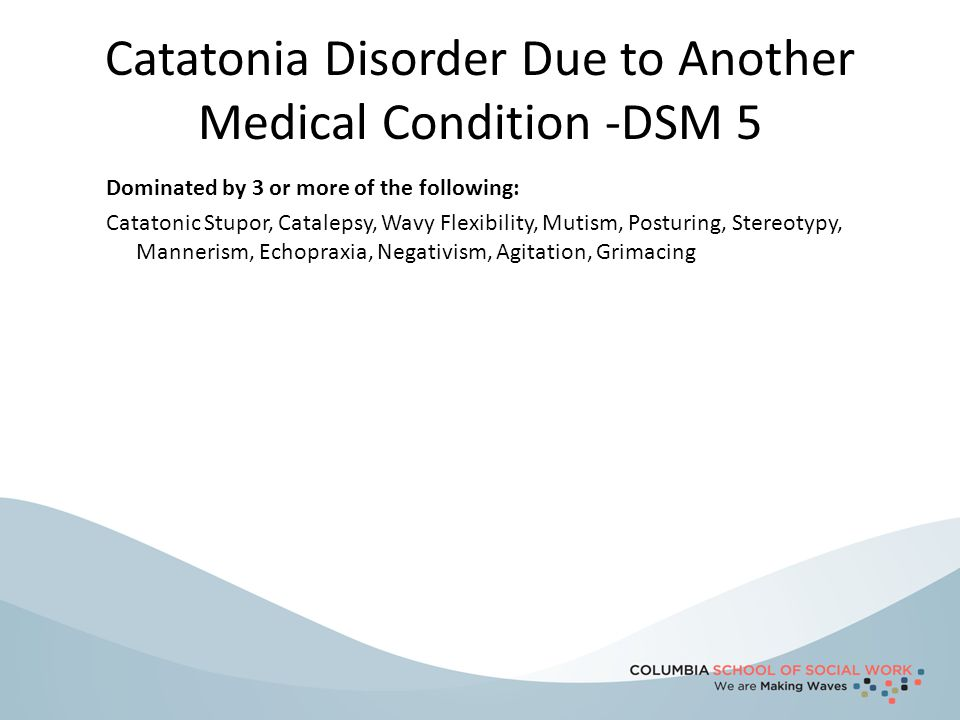 Catatonia Disorder Due to Another Medical Condition -DSM 5 Dominated by 3 or more of the following: Catatonic Stupor, Catalepsy, Wavy Flexibility, Mut