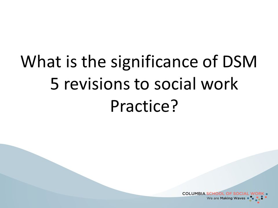 What is the significance of DSM 5 revisions to social work Practice?
