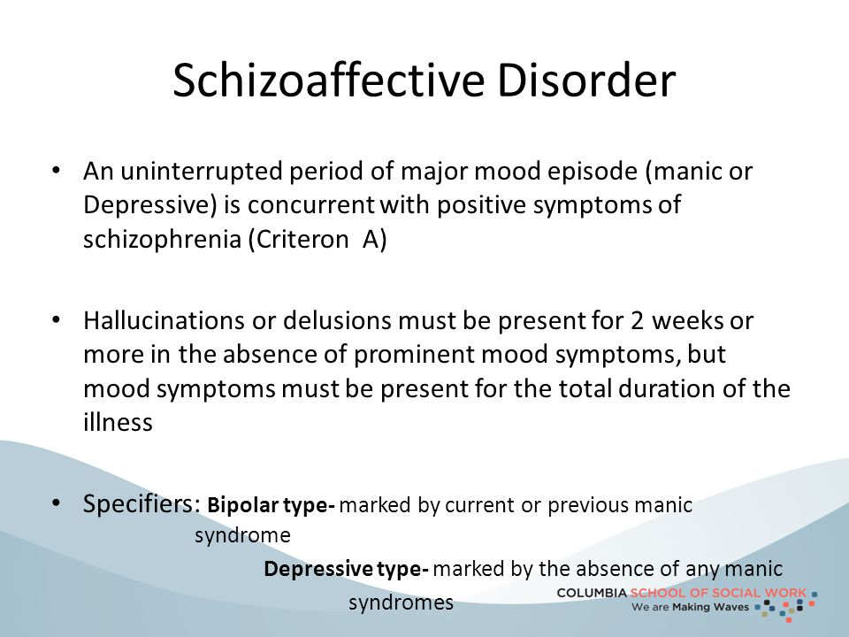 Schizoaffective Disorder An uninterrupted period of major mood episode (manic or Depressive) is concurrent with positive symptoms of schizophrenia (Cr