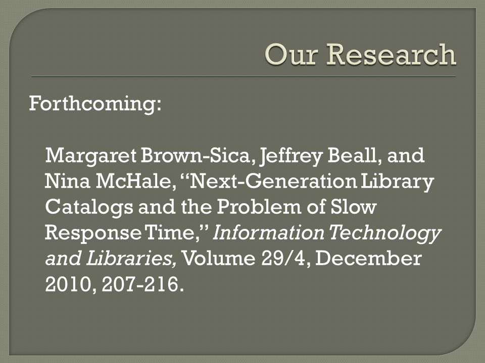 Forthcoming: Margaret Brown-Sica, Jeffrey Beall, and Nina McHale, Next-Generation Library Catalogs and the Problem of Slow Response Time, Information Technology and Libraries, Volume 29/4, December 2010, 207-216.