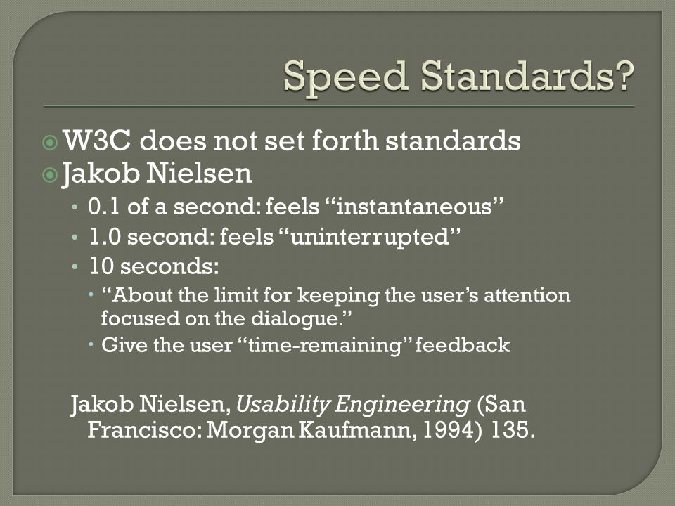  W3C does not set forth standards  Jakob Nielsen 0.1 of a second: feels instantaneous 1.0 second: feels uninterrupted 10 seconds:  About the limit for keeping the user's attention focused on the dialogue.  Give the user time-remaining feedback Jakob Nielsen, Usability Engineering (San Francisco: Morgan Kaufmann, 1994) 135.