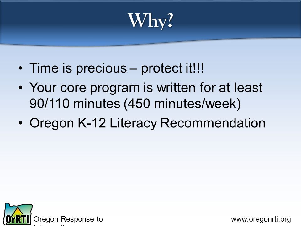 Oregon Response to Intervention www.oregonrti.org Why? Time is precious – protect it!!! Your core program is written for at least 90/110 minutes (450
