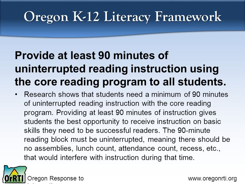 Oregon Response to Intervention www.oregonrti.org Oregon K-12 Literacy Framework Provide at least 90 minutes of uninterrupted reading instruction using the core reading program to all students.