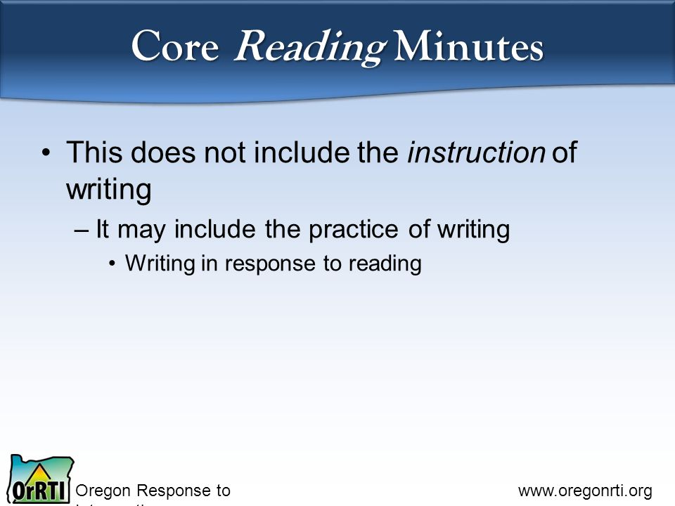 Oregon Response to Intervention www.oregonrti.org Core Reading Minutes This does not include the instruction of writing –It may include the practice of writing Writing in response to reading