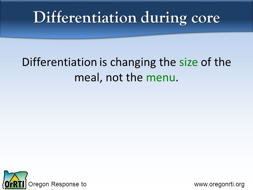 Oregon Response to Intervention www.oregonrti.org Differentiation during core Differentiation is changing the size of the meal, not the menu.