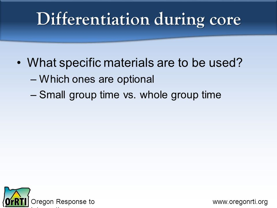 Oregon Response to Intervention www.oregonrti.org Differentiation during core What specific materials are to be used? –Which ones are optional –Small