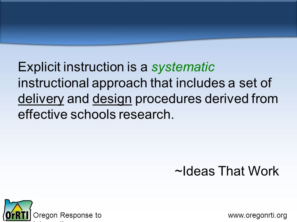 Oregon Response to Intervention www.oregonrti.org Explicit instruction is a systematic instructional approach that includes a set of delivery and design procedures derived from effective schools research.