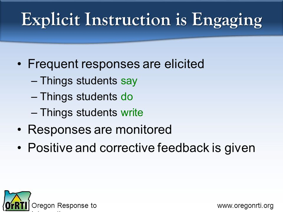 Oregon Response to Intervention www.oregonrti.org Explicit Instruction is Engaging Frequent responses are elicited –Things students say –Things students do –Things students write Responses are monitored Positive and corrective feedback is given