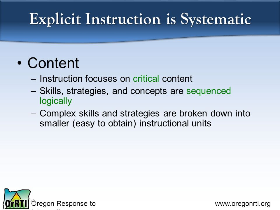 Oregon Response to Intervention www.oregonrti.org Explicit Instruction is Systematic Content –Instruction focuses on critical content –Skills, strategies, and concepts are sequenced logically –Complex skills and strategies are broken down into smaller (easy to obtain) instructional units 26