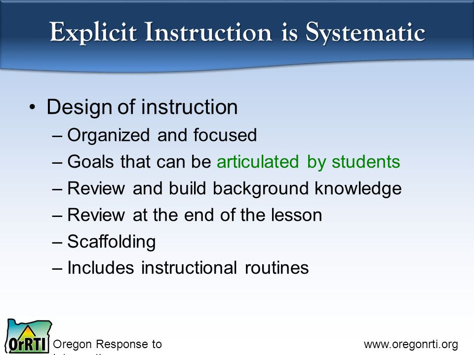 Oregon Response to Intervention www.oregonrti.org Explicit Instruction is Systematic Design of instruction –Organized and focused –Goals that can be a