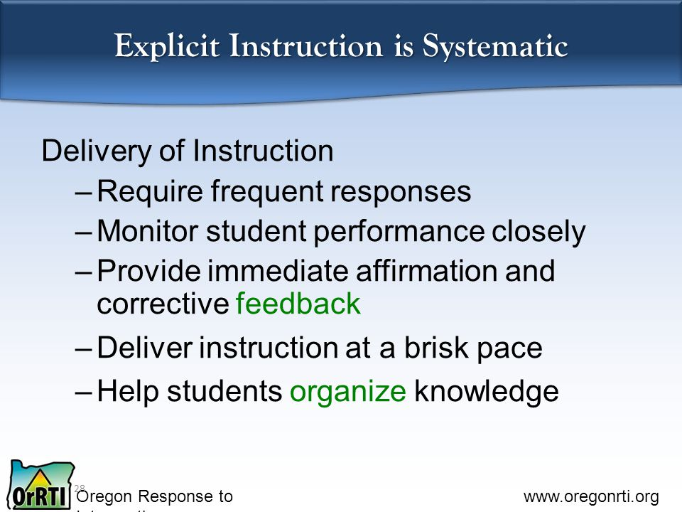 Oregon Response to Intervention www.oregonrti.org Explicit Instruction is Systematic Delivery of Instruction –Require frequent responses –Monitor student performance closely –Provide immediate affirmation and corrective feedback –Deliver instruction at a brisk pace –Help students organize knowledge 28