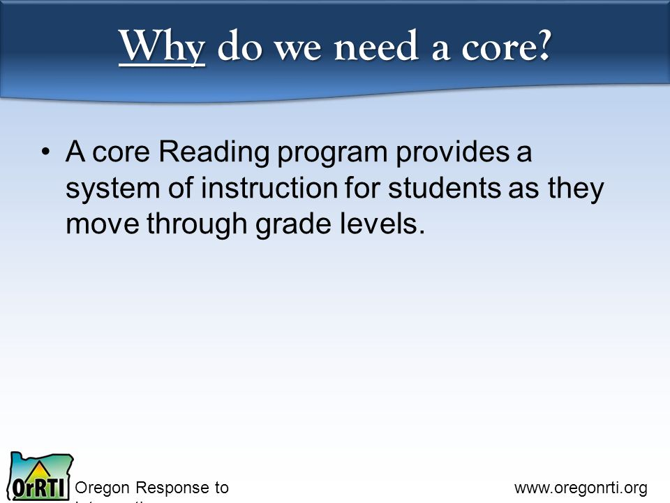 Oregon Response to Intervention www.oregonrti.org Why do we need a core? A core Reading program provides a system of instruction for students as they
