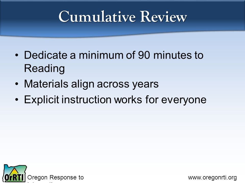 Oregon Response to Intervention www.oregonrti.org Cumulative Review Dedicate a minimum of 90 minutes to Reading Materials align across years Explicit
