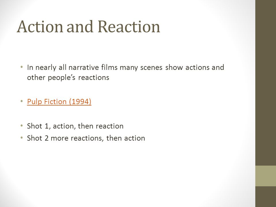 Action and Reaction In nearly all narrative films many scenes show actions and other people's reactions Pulp Fiction (1994) Shot 1, action, then reaction Shot 2 more reactions, then action