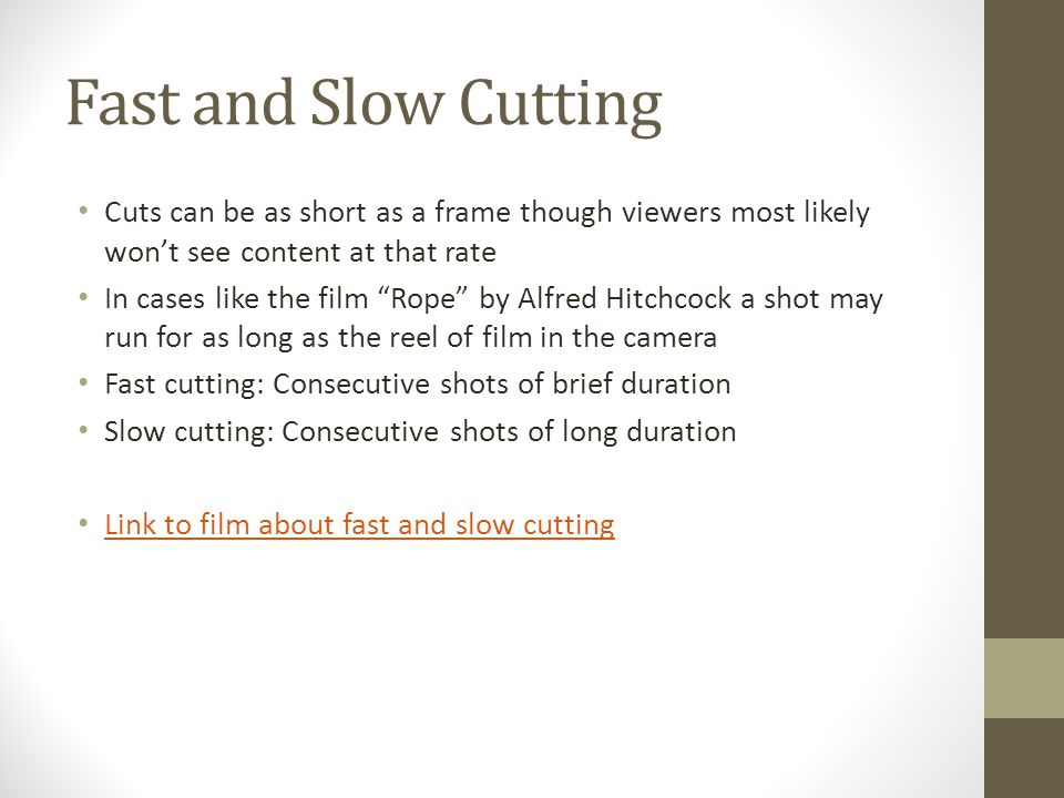 Fast and Slow Cutting Cuts can be as short as a frame though viewers most likely won't see content at that rate In cases like the film Rope by Alfred Hitchcock a shot may run for as long as the reel of film in the camera Fast cutting: Consecutive shots of brief duration Slow cutting: Consecutive shots of long duration Link to film about fast and slow cutting