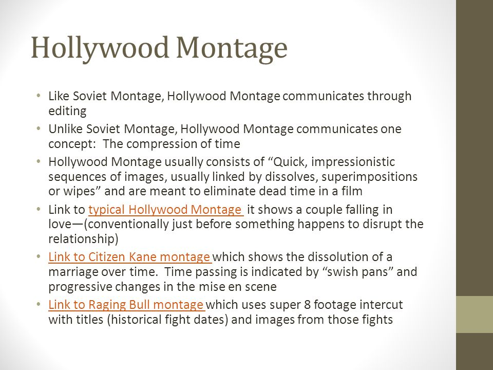 Hollywood Montage Like Soviet Montage, Hollywood Montage communicates through editing Unlike Soviet Montage, Hollywood Montage communicates one concept: The compression of time Hollywood Montage usually consists of Quick, impressionistic sequences of images, usually linked by dissolves, superimpositions or wipes and are meant to eliminate dead time in a film Link to typical Hollywood Montage it shows a couple falling in love—(conventionally just before something happens to disrupt the relationship)typical Hollywood Montage Link to Citizen Kane montage which shows the dissolution of a marriage over time.