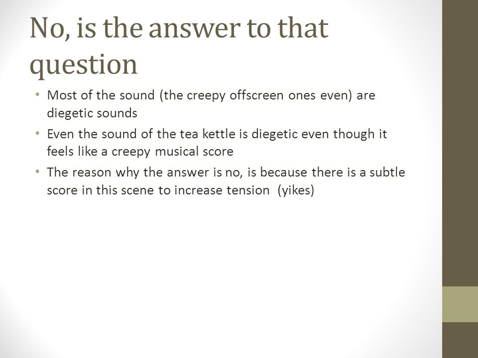No, is the answer to that question Most of the sound (the creepy offscreen ones even) are diegetic sounds Even the sound of the tea kettle is diegetic even though it feels like a creepy musical score The reason why the answer is no, is because there is a subtle score in this scene to increase tension (yikes)