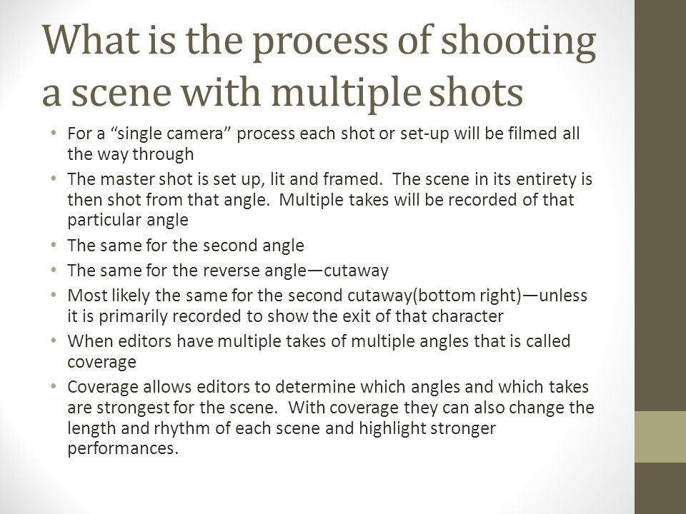 What is the process of shooting a scene with multiple shots For a single camera process each shot or set-up will be filmed all the way through The master shot is set up, lit and framed.