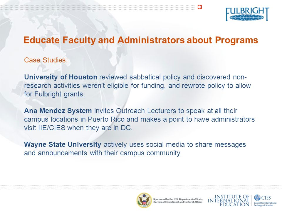 Educate Faculty and Administrators about Programs Case Studies: University of Houston reviewed sabbatical policy and discovered non- research activities weren't eligible for funding, and rewrote policy to allow for Fulbright grants.