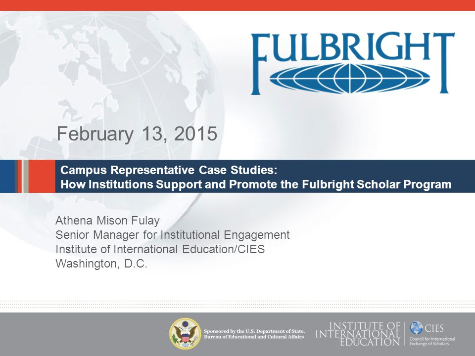 February 13, 2015 Campus Representative Case Studies: How Institutions Support and Promote the Fulbright Scholar Program Athena Mison Fulay Senior Manager for Institutional Engagement Institute of International Education/CIES Washington, D.C.