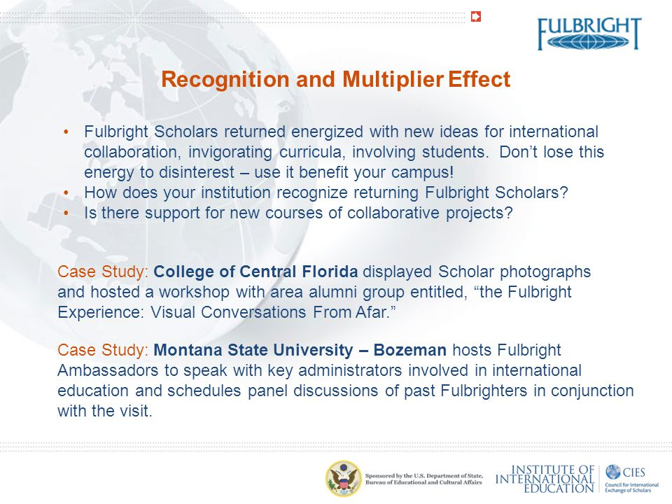 Recognition and Multiplier Effect Fulbright Scholars returned energized with new ideas for international collaboration, invigorating curricula, involving students.