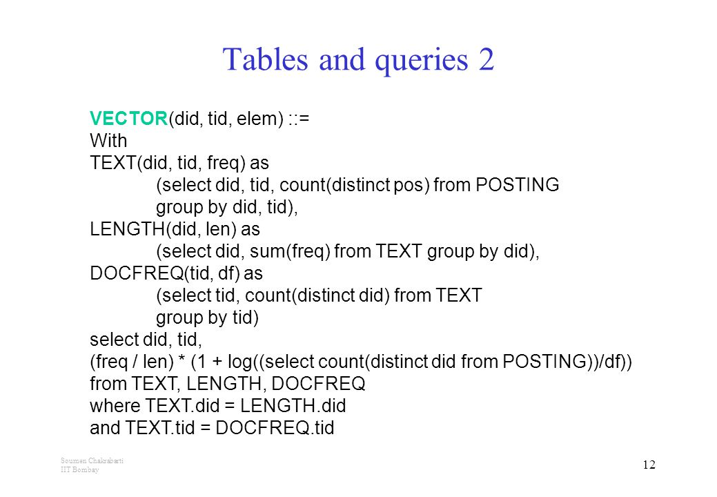 Soumen Chakrabarti IIT Bombay 12 Tables and queries 2 VECTOR(did, tid, elem) ::= With TEXT(did, tid, freq) as (select did, tid, count(distinct pos) from POSTING group by did, tid), LENGTH(did, len) as (select did, sum(freq) from TEXT group by did), DOCFREQ(tid, df) as (select tid, count(distinct did) from TEXT group by tid) select did, tid, (freq / len) * (1 + log((select count(distinct did from POSTING))/df)) from TEXT, LENGTH, DOCFREQ where TEXT.did = LENGTH.did and TEXT.tid = DOCFREQ.tid