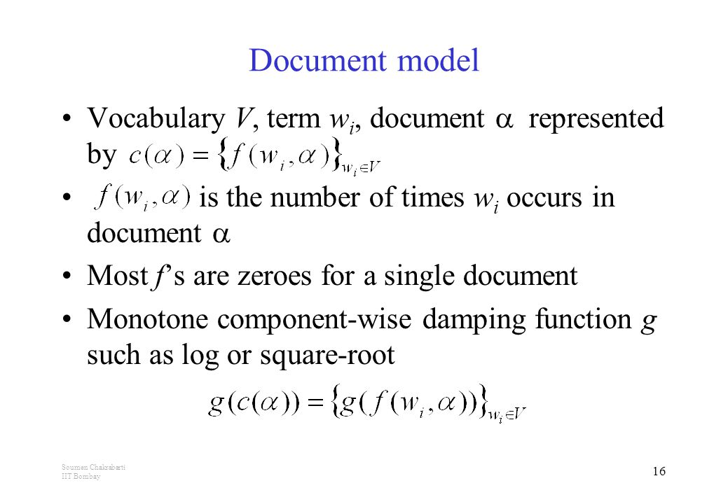 Soumen Chakrabarti IIT Bombay 16 Vocabulary V, term w i, document  represented by is the number of times w i occurs in document  Most f's are zeroes for a single document Monotone component-wise damping function g such as log or square-root Document model