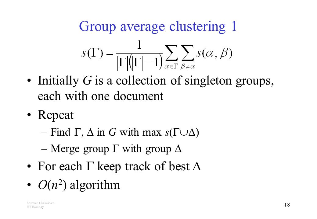 Soumen Chakrabarti IIT Bombay 18 Group average clustering 1 Initially G is a collection of singleton groups, each with one document Repeat –Find ,  in G with max s(  ) –Merge group  with group  For each  keep track of best  O(n 2 ) algorithm