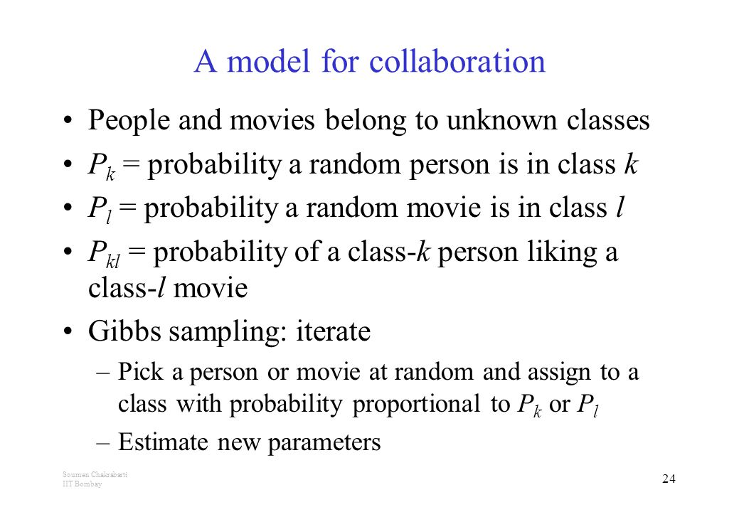 Soumen Chakrabarti IIT Bombay 24 A model for collaboration People and movies belong to unknown classes P k = probability a random person is in class k P l = probability a random movie is in class l P kl = probability of a class-k person liking a class-l movie Gibbs sampling: iterate –Pick a person or movie at random and assign to a class with probability proportional to P k or P l –Estimate new parameters
