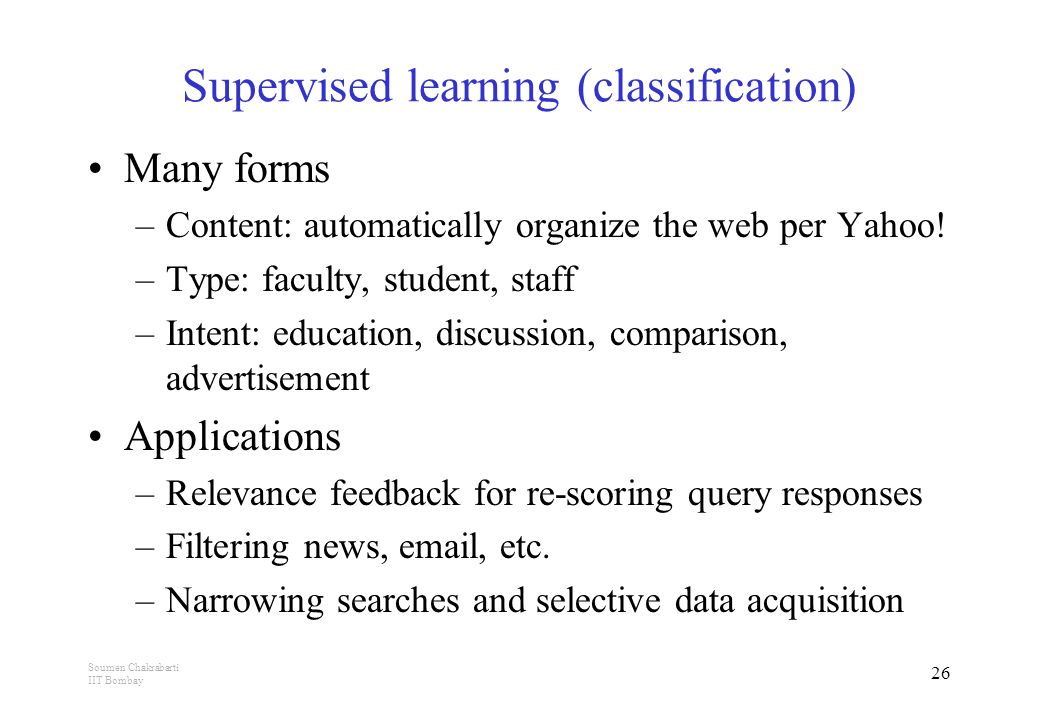 Soumen Chakrabarti IIT Bombay 26 Supervised learning (classification) Many forms –Content: automatically organize the web per Yahoo.