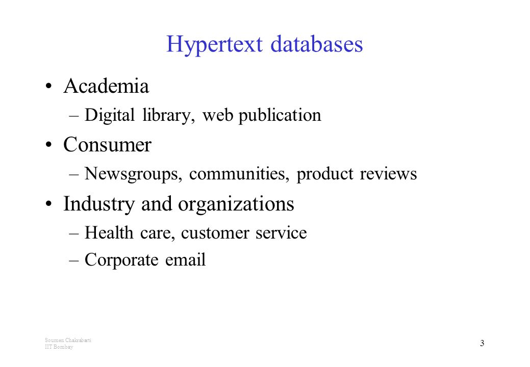 Soumen Chakrabarti IIT Bombay 3 Hypertext databases Academia –Digital library, web publication Consumer –Newsgroups, communities, product reviews Industry and organizations –Health care, customer service –Corporate email