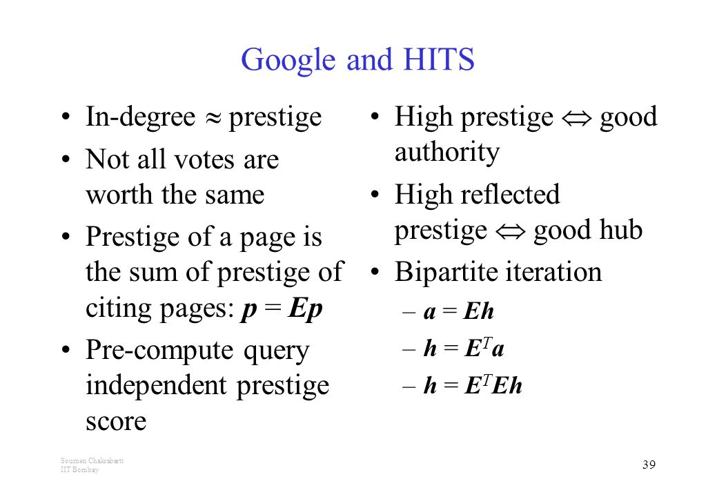 Soumen Chakrabarti IIT Bombay 39 Google and HITS In-degree  prestige Not all votes are worth the same Prestige of a page is the sum of prestige of citing pages: p = Ep Pre-compute query independent prestige score High prestige  good authority High reflected prestige  good hub Bipartite iteration –a = Eh –h = E T a –h = E T Eh