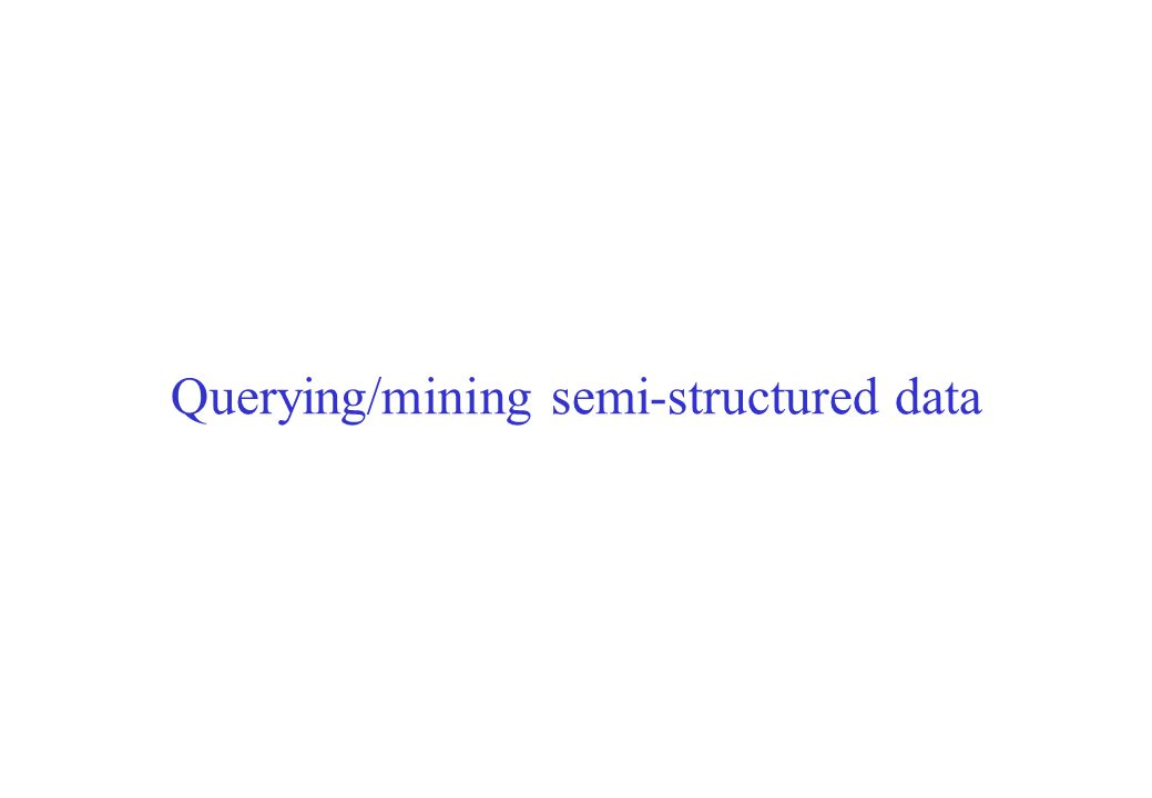 Querying/mining semi-structured data
