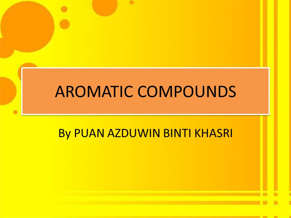 AROMATIC COMPOUNDS By PUAN AZDUWIN BINTI KHASRI