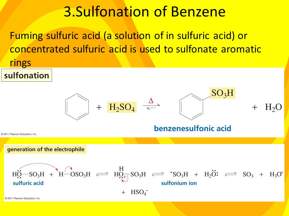 3.Sulfonation of Benzene Fuming sulfuric acid (a solution of in sulfuric acid) or concentrated sulfuric acid is used to sulfonate aromatic rings