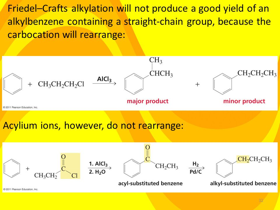 32 Friedel–Crafts alkylation will not produce a good yield of an alkylbenzene containing a straight-chain group, because the carbocation will rearrange: Acylium ions, however, do not rearrange: