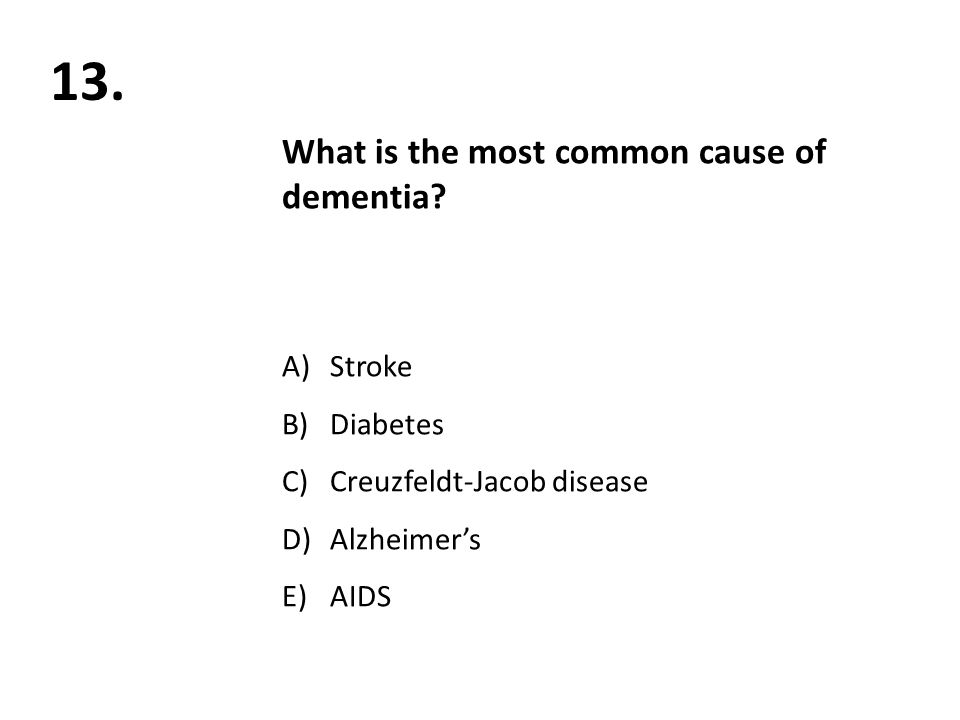 13. What is the most common cause of dementia.