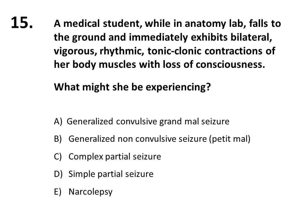 15. A medical student, while in anatomy lab, falls to the ground and immediately exhibits bilateral, vigorous, rhythmic, tonic-clonic contractions of