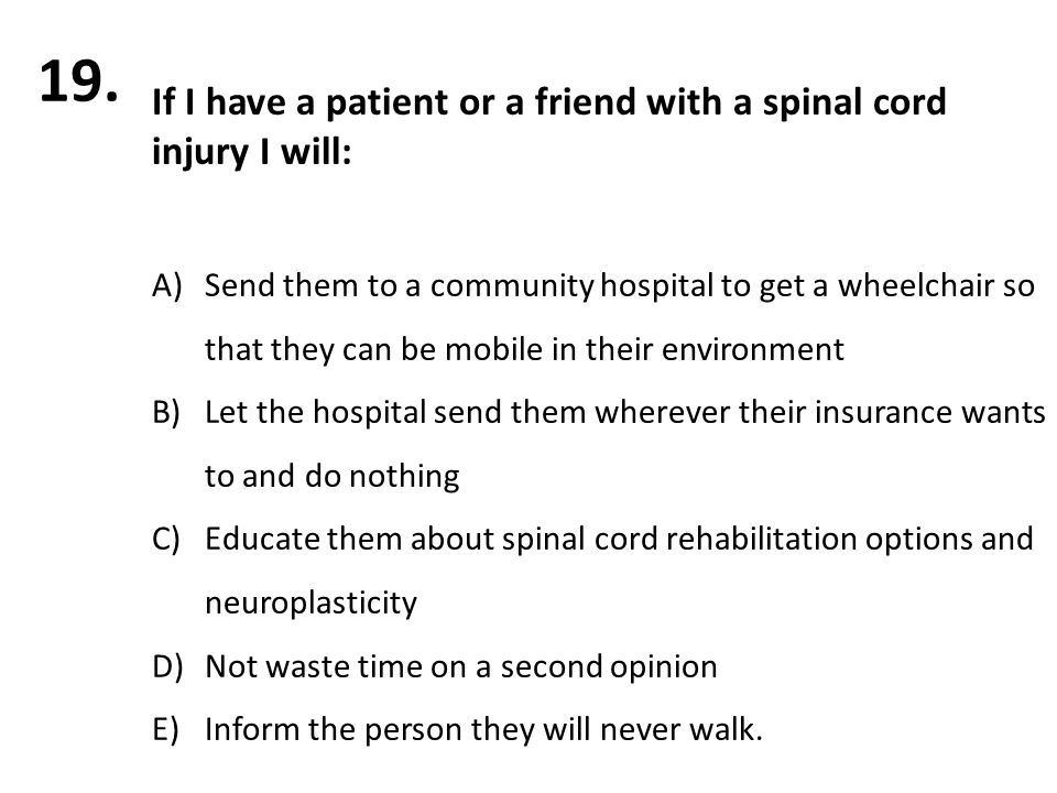 If I have a patient or a friend with a spinal cord injury I will: A)Send them to a community hospital to get a wheelchair so that they can be mobile in their environment B)Let the hospital send them wherever their insurance wants to and do nothing C)Educate them about spinal cord rehabilitation options and neuroplasticity D)Not waste time on a second opinion E)Inform the person they will never walk.