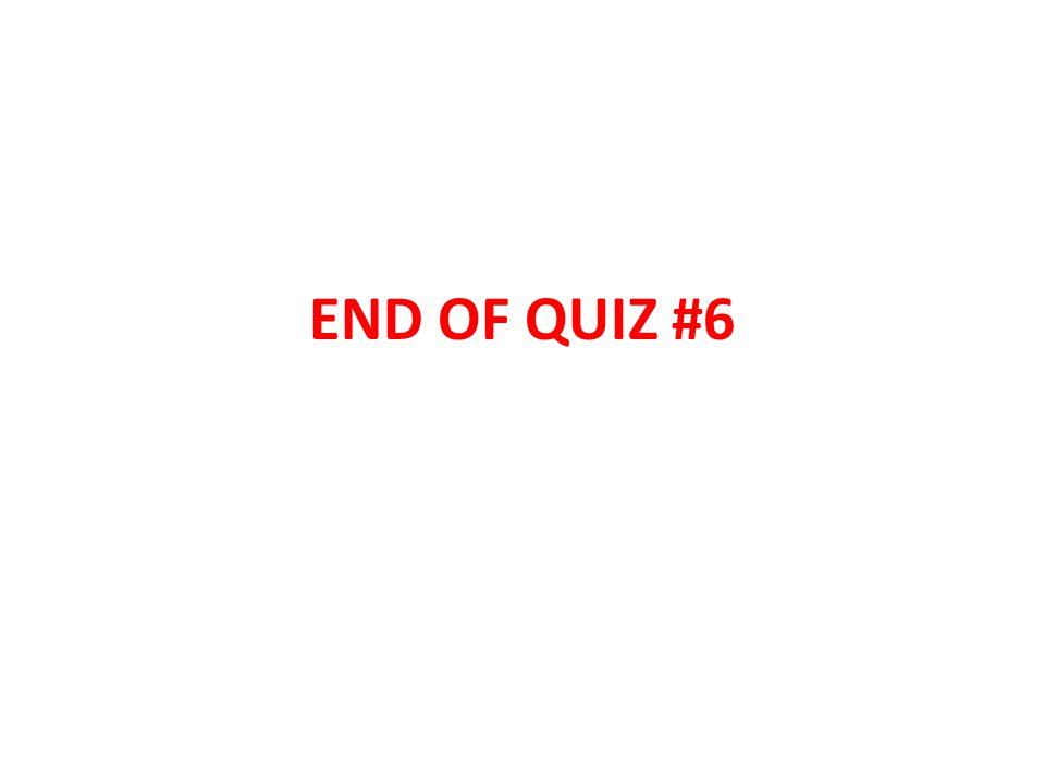 END OF QUIZ #6