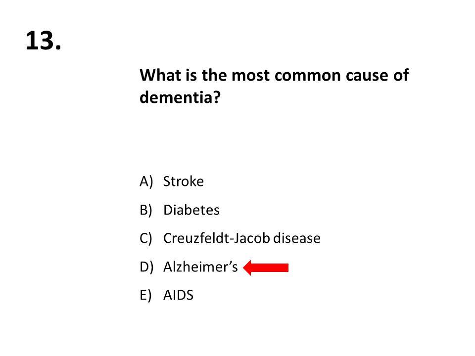 13. What is the most common cause of dementia? A)Stroke B)Diabetes C)Creuzfeldt-Jacob disease D)Alzheimer's E)AIDS