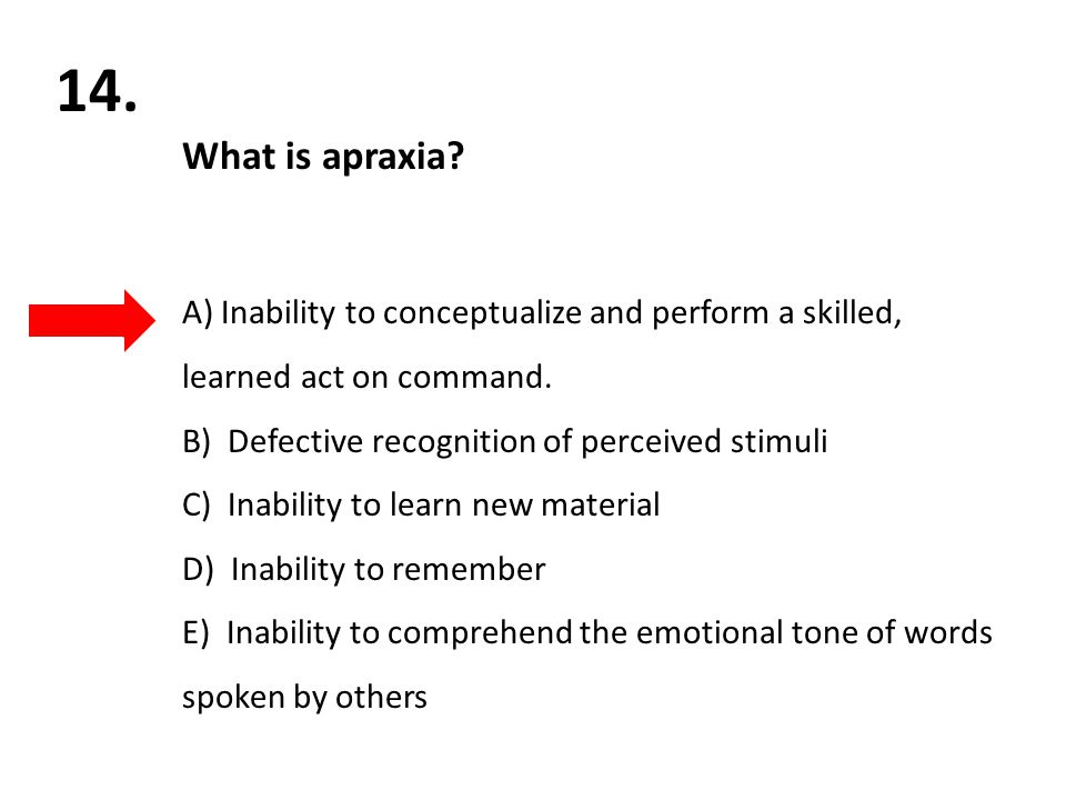 14. What is apraxia? A) Inability to conceptualize and perform a skilled, learned act on command. B) Defective recognition of perceived stimuli C) Ina